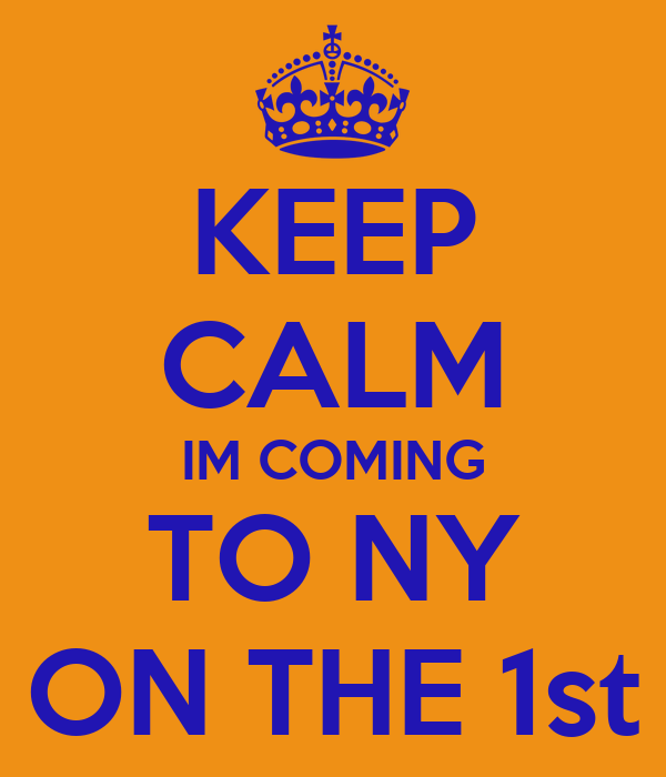 KEEP CALM IM COMING TO NY ON THE 1st