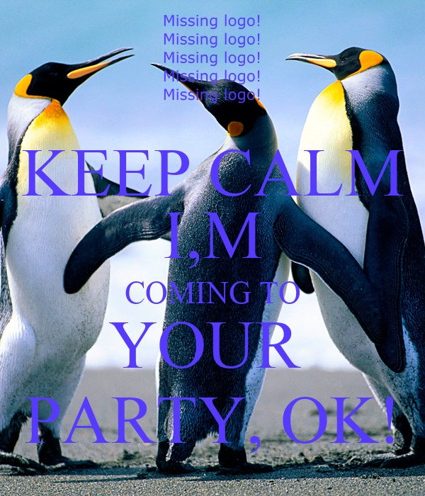KEEP CALM I,M COMING TO YOUR  PARTY, OK!