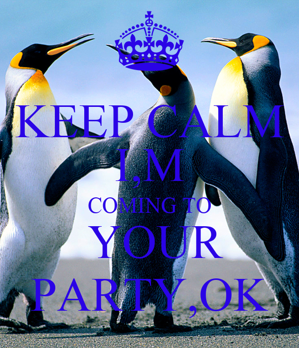 KEEP CALM I,M COMING TO  YOUR PARTY,OK