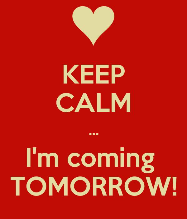 KEEP CALM ... I'm coming  TOMORROW!