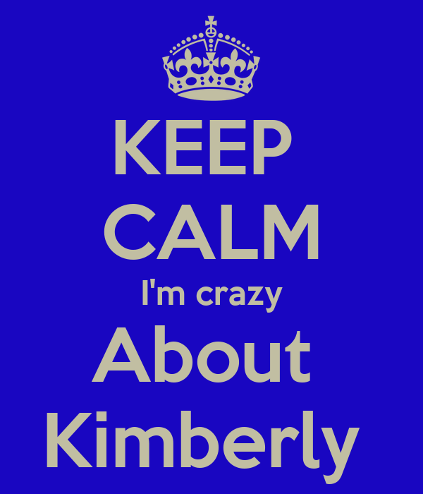 KEEP  CALM I'm crazy About  Kimberly