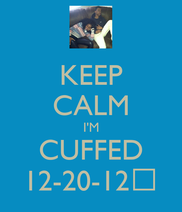 KEEP CALM I'M CUFFED 12-20-12♥