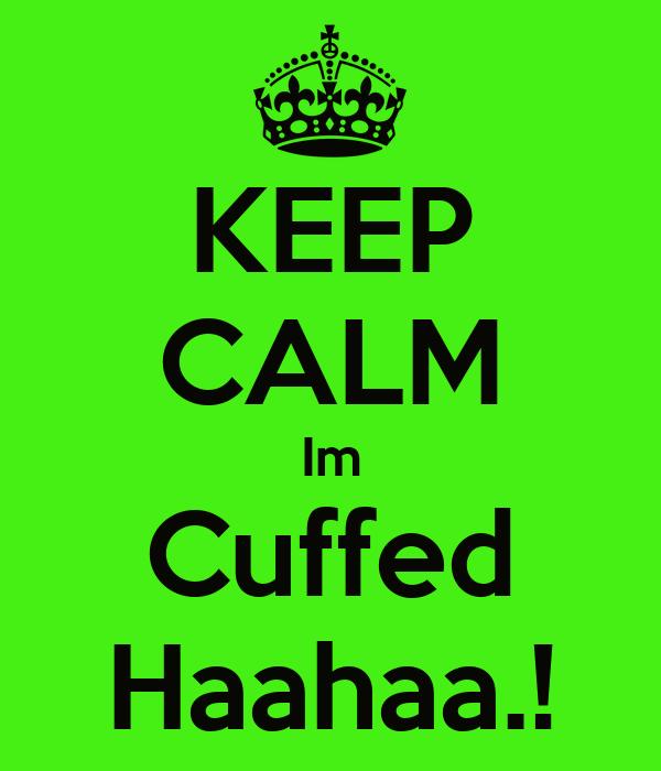 KEEP CALM Im Cuffed Haahaa.!