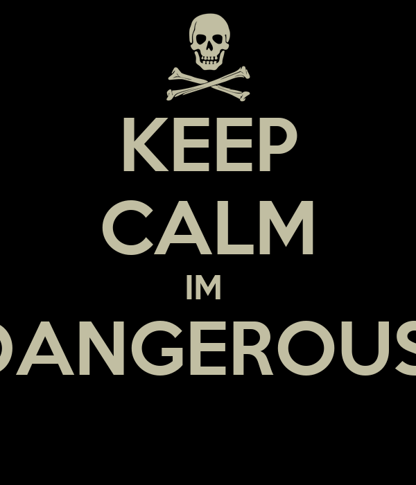 KEEP CALM IM  DANGEROUS