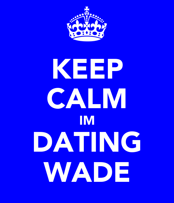KEEP CALM IM DATING WADE
