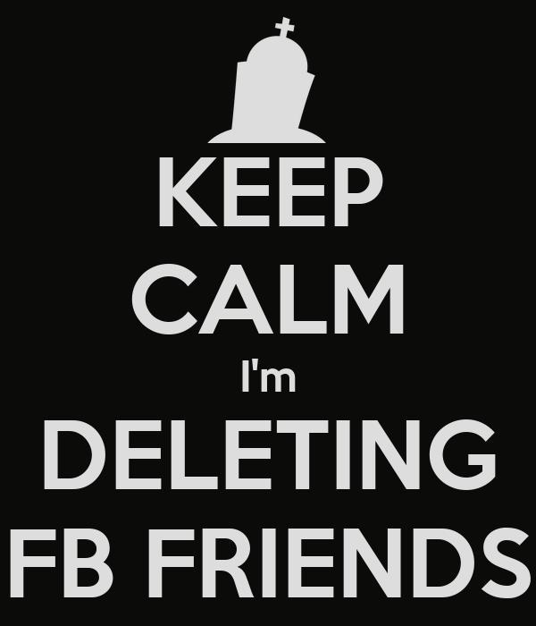 KEEP CALM I'm DELETING FB FRIENDS