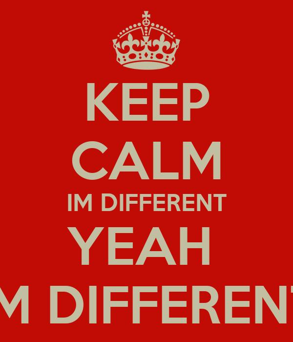 KEEP CALM IM DIFFERENT YEAH  IM DIFFERENT