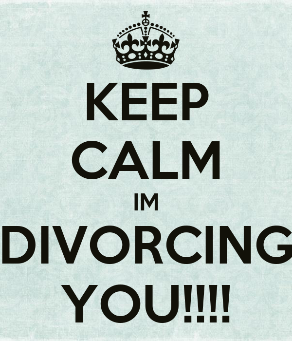 KEEP CALM IM DIVORCING YOU!!!!