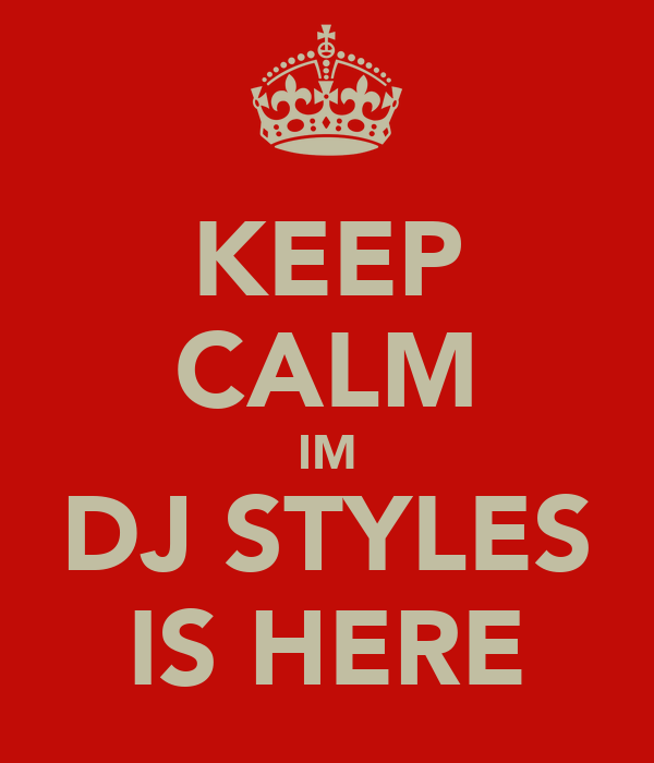 KEEP CALM IM DJ STYLES IS HERE