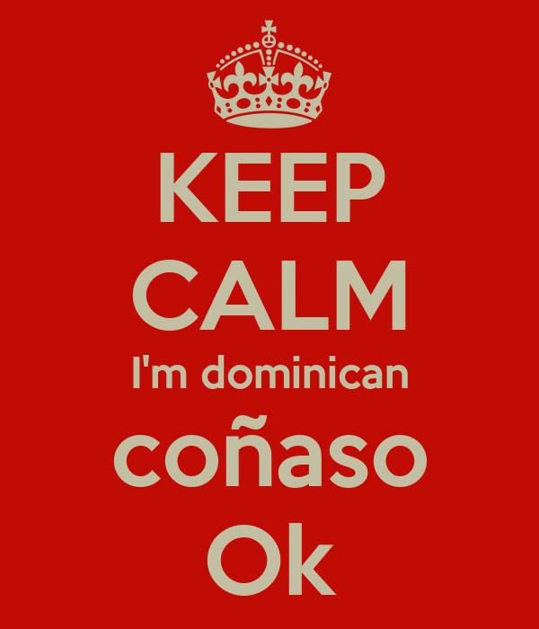 KEEP CALM I'm dominican coñaso Ok