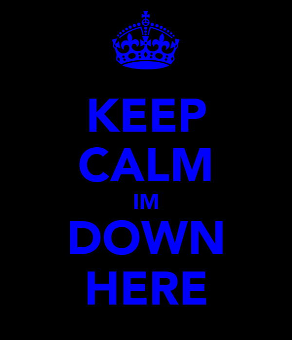 KEEP CALM IM DOWN HERE