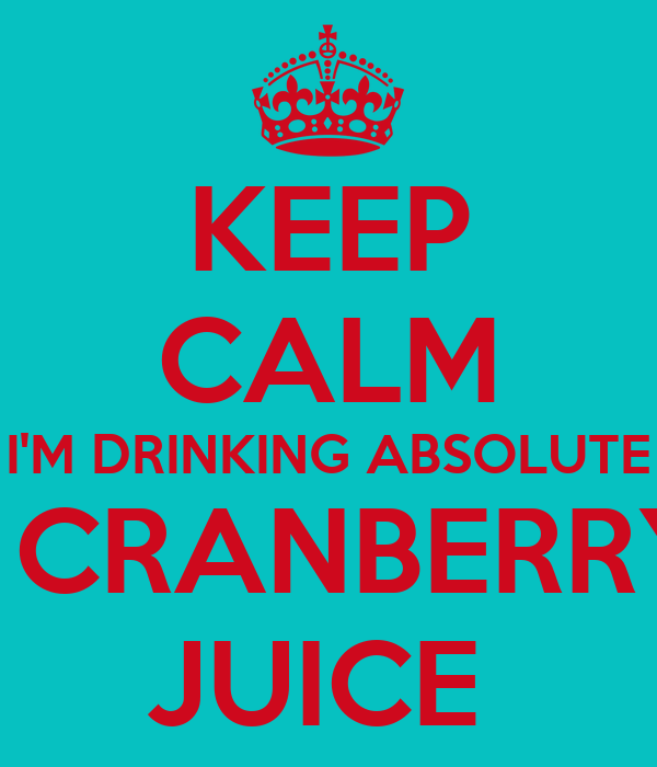 KEEP CALM I'M DRINKING ABSOLUTE & CRANBERRY  JUICE
