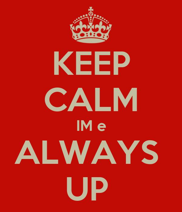 KEEP CALM IM e ALWAYS  UP