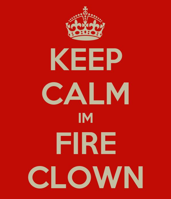 KEEP CALM IM FIRE CLOWN