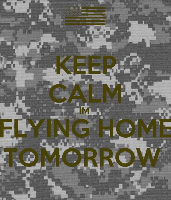 KEEP CALM IM  FLYING HOME TOMORROW