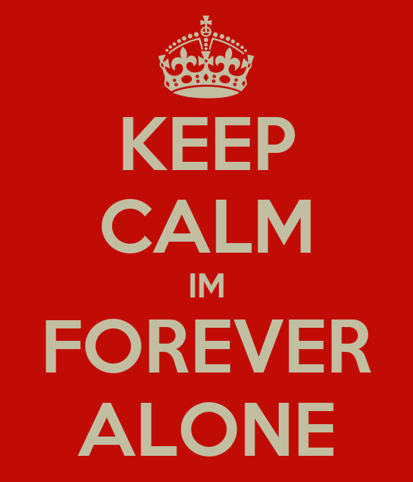 KEEP CALM IM FOREVER ALONE