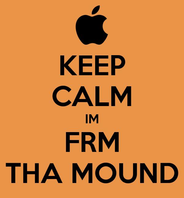 KEEP CALM IM FRM THA MOUND