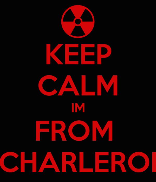 KEEP CALM IM FROM  CHARLEROI