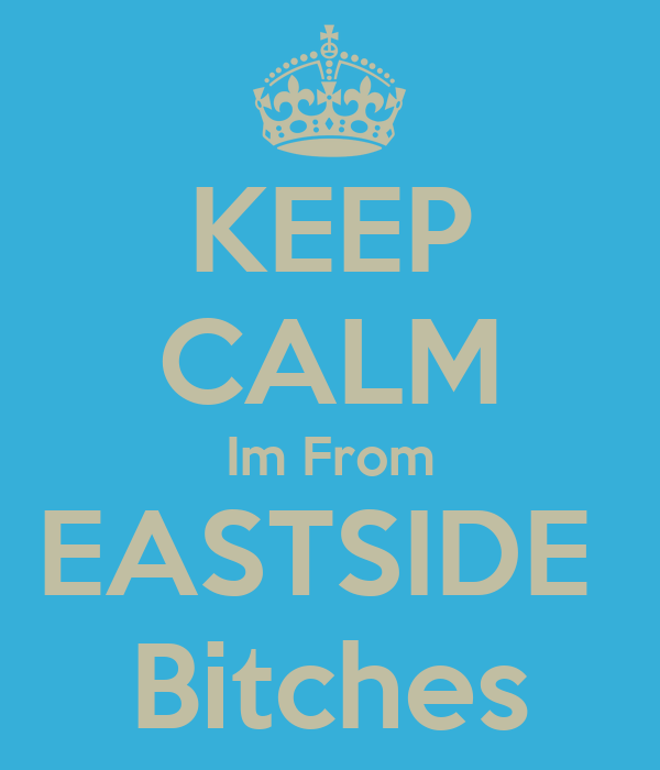 KEEP CALM Im From EASTSIDE  Bitches