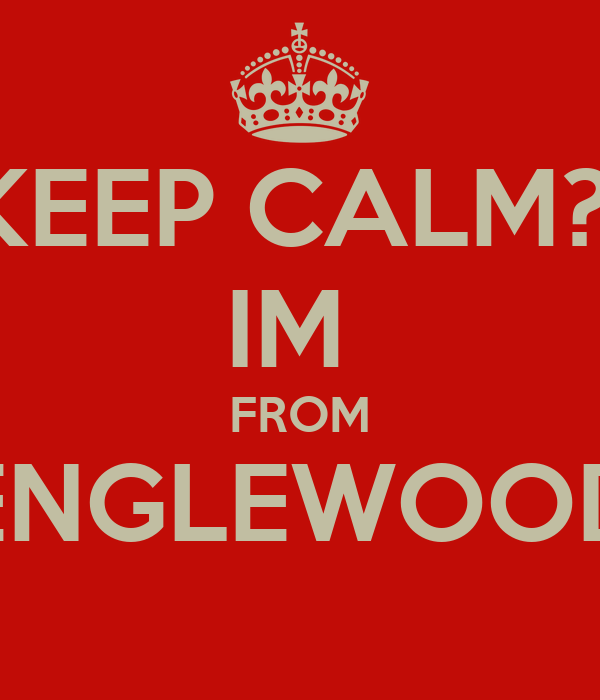 KEEP CALM?  IM  FROM ENGLEWOOD