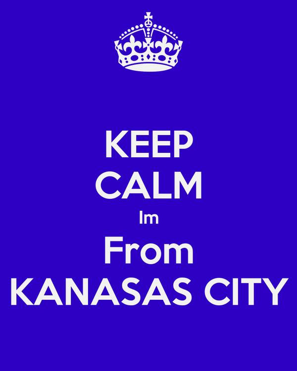 KEEP CALM Im From KANASAS CITY