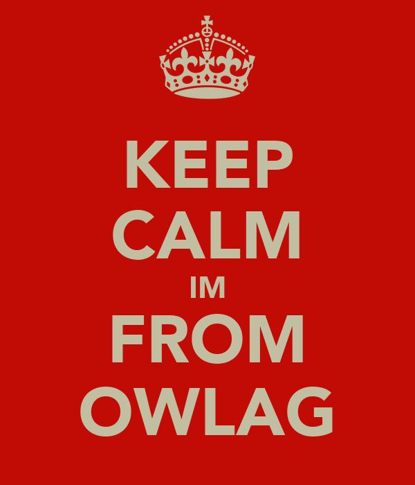 KEEP CALM IM FROM OWLAG