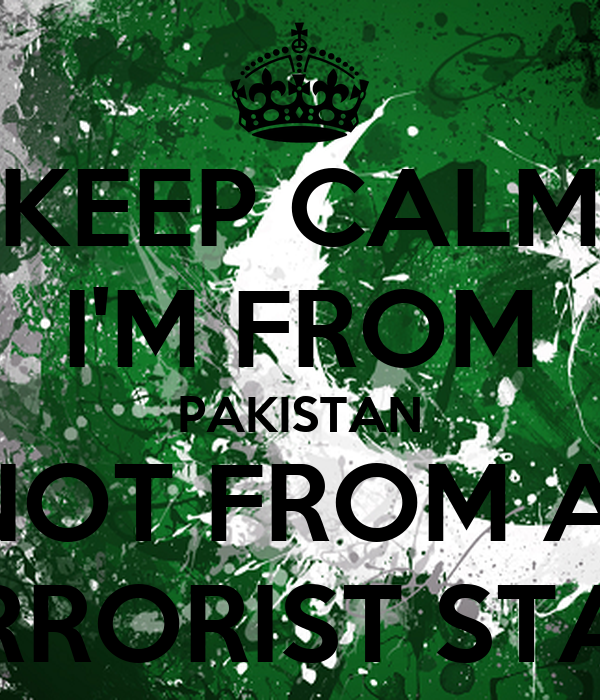KEEP CALM I'M FROM PAKISTAN NOT FROM A  TERRORIST STATE
