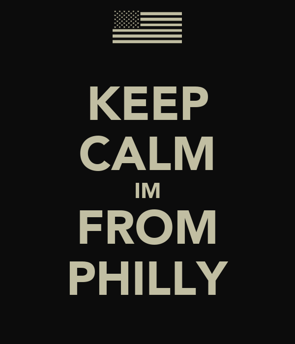 KEEP CALM IM FROM PHILLY