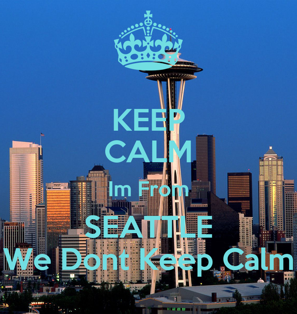KEEP CALM Im From SEATTLE We Dont Keep Calm