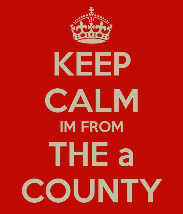 KEEP CALM IM FROM THE a COUNTY