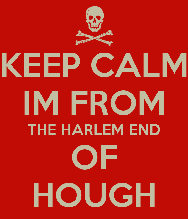 KEEP CALM IM FROM THE HARLEM END OF HOUGH