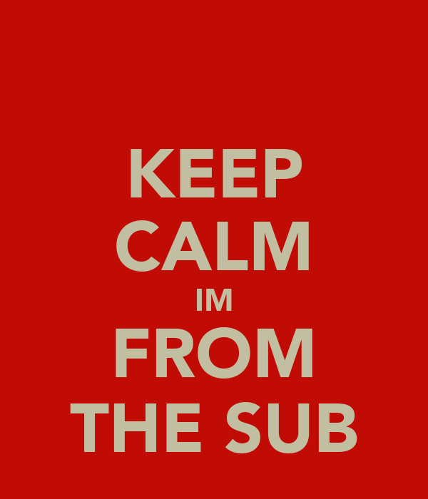 KEEP CALM IM FROM THE SUB