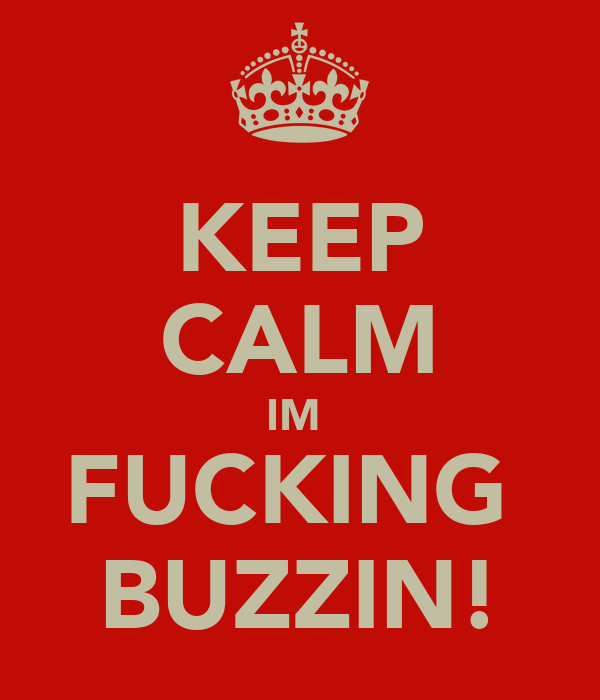 KEEP CALM IM  FUCKING  BUZZIN!