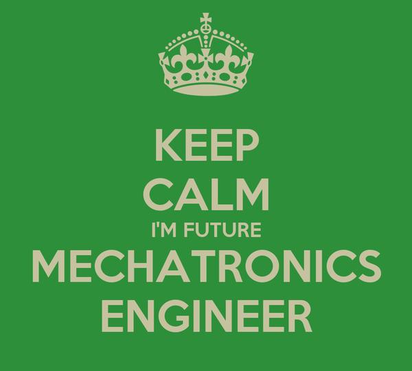 KEEP CALM I'M FUTURE MECHATRONICS ENGINEER