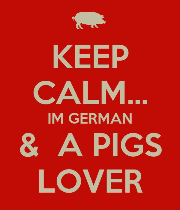 KEEP CALM... IM GERMAN &  A PIGS LOVER