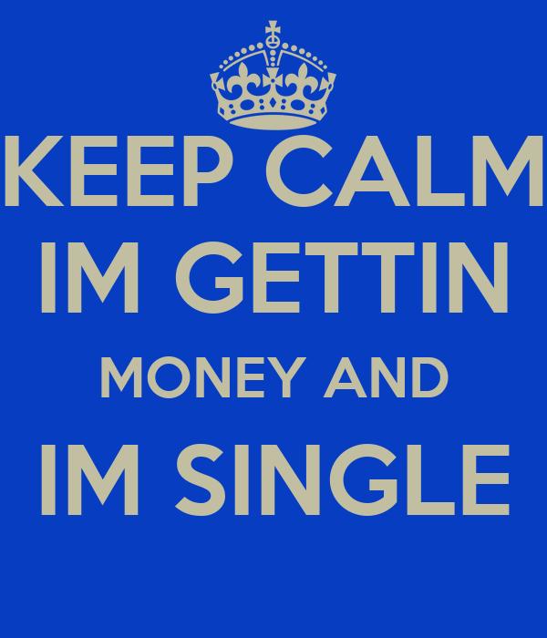KEEP CALM IM GETTIN MONEY AND IM SINGLE