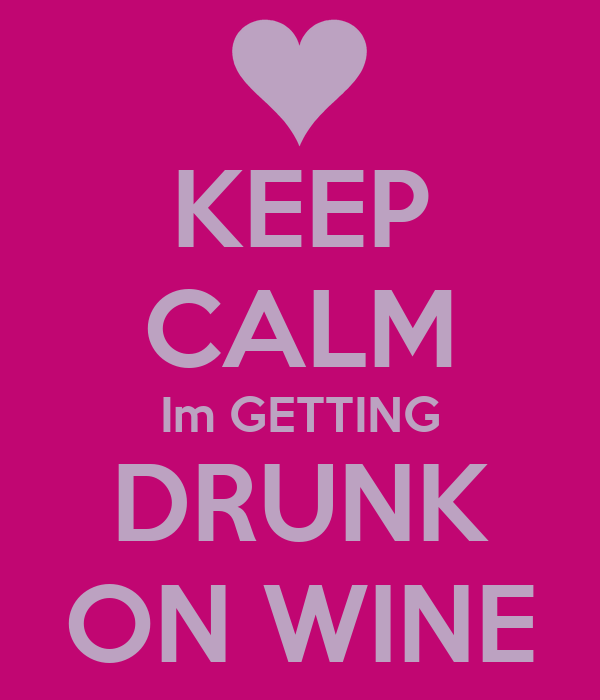 KEEP CALM Im GETTING DRUNK ON WINE