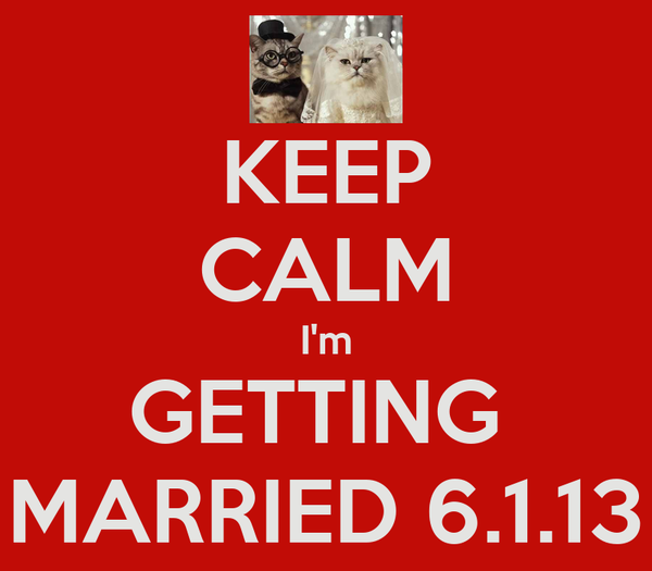 KEEP CALM I'm GETTING  MARRIED 6.1.13
