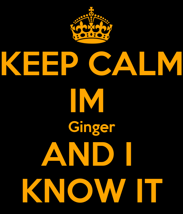 KEEP CALM IM  Ginger AND I  KNOW IT