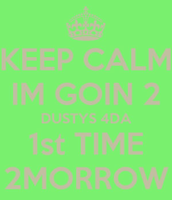 KEEP CALM IM GOIN 2 DUSTYS 4DA 1st TIME 2MORROW