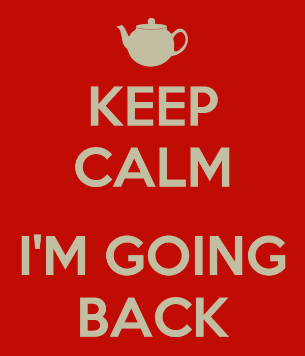 KEEP CALM  I'M GOING BACK
