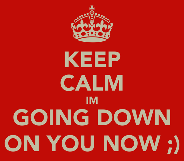 KEEP CALM IM GOING DOWN ON YOU NOW ;)