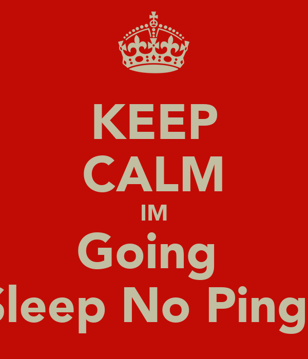 KEEP CALM IM Going  Sleep No Ping!