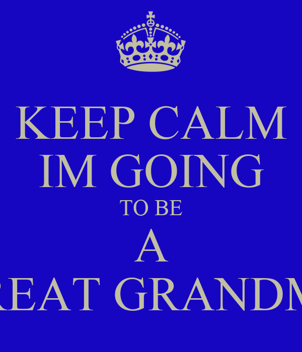 KEEP CALM IM GOING TO BE A GREAT GRANDMA