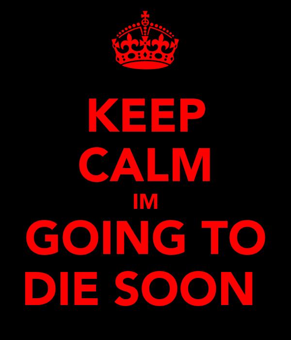 KEEP CALM IM GOING TO DIE SOON