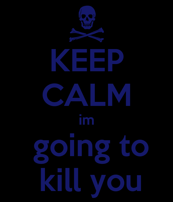 KEEP CALM  im   going to  kill you