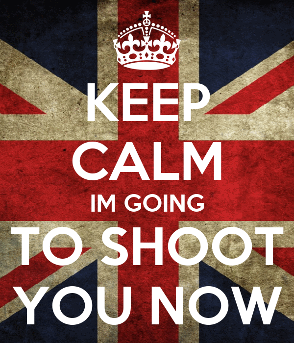 KEEP CALM IM GOING TO SHOOT YOU NOW