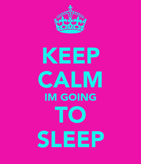 KEEP CALM IM GOING TO SLEEP