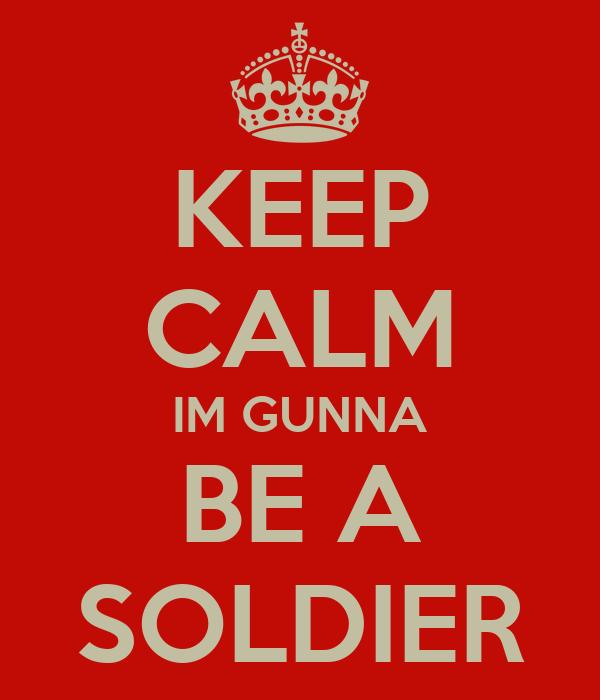 KEEP CALM IM GUNNA BE A SOLDIER