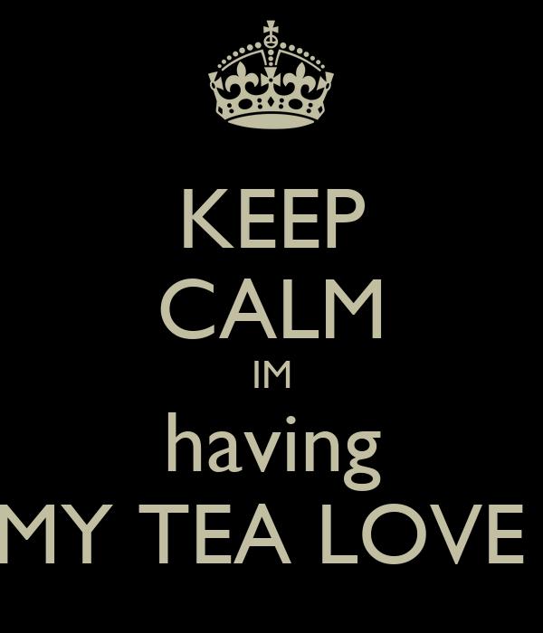 KEEP CALM IM having MY TEA LOVE
